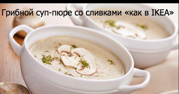 Суп пюре грибной икеа рецепт